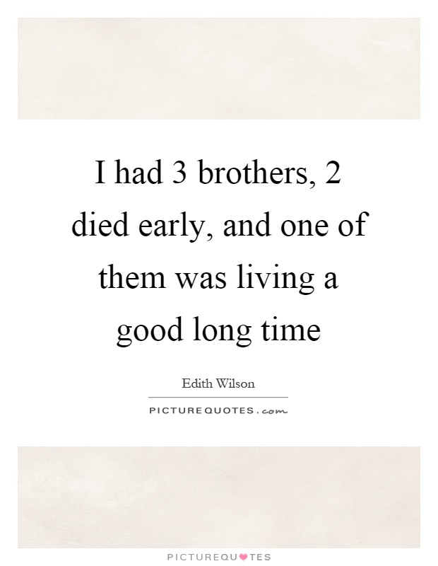 I had 3 brothers, 2 died early, and one of them was living a good long time Picture Quote #1