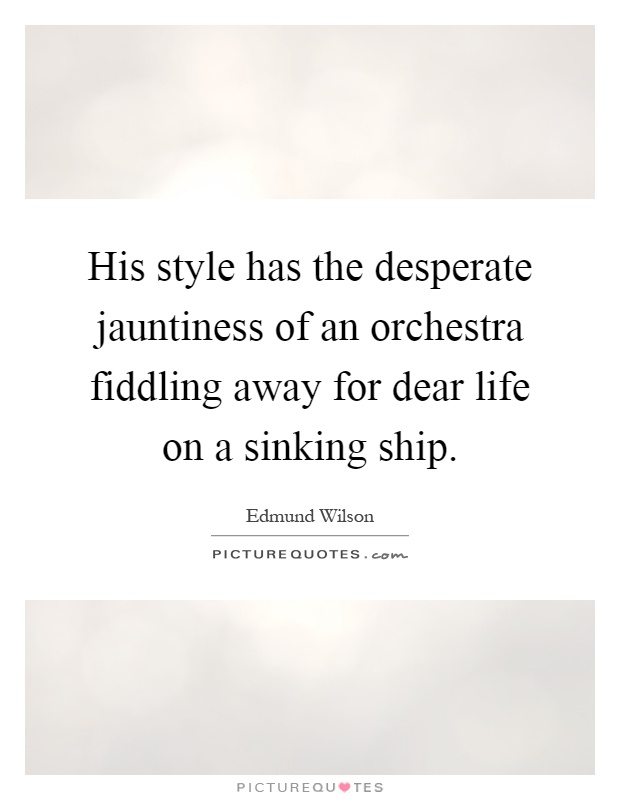 His style has the desperate jauntiness of an orchestra fiddling away for dear life on a sinking ship Picture Quote #1