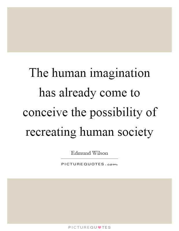 The human imagination has already come to conceive the possibility of recreating human society Picture Quote #1