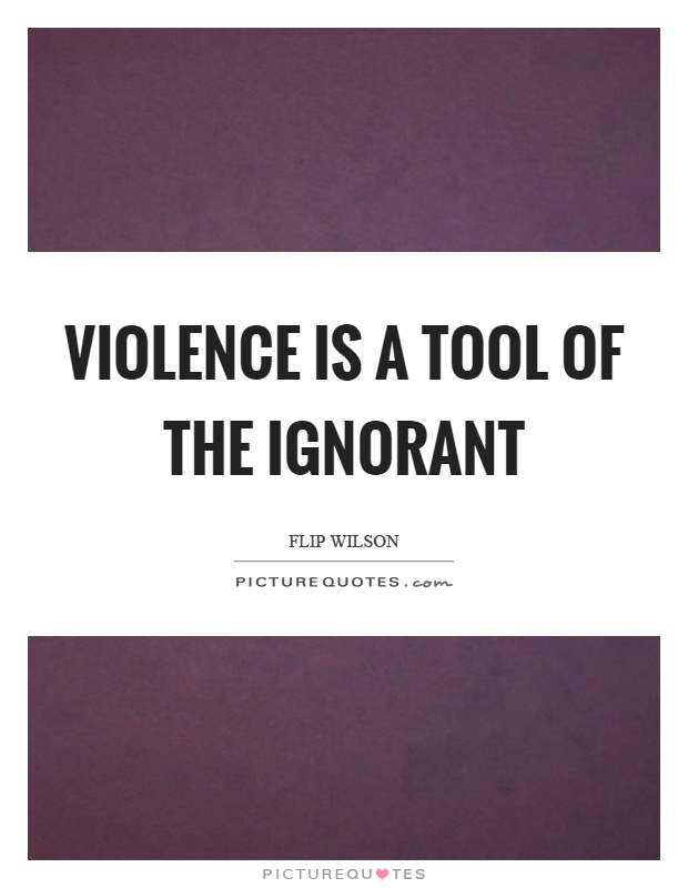 Violence is a tool of the ignorant Picture Quote #1