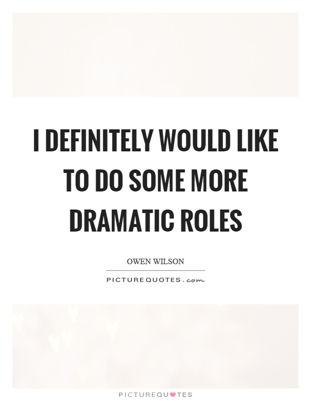 I definitely would like to do some more dramatic roles Picture Quote #1