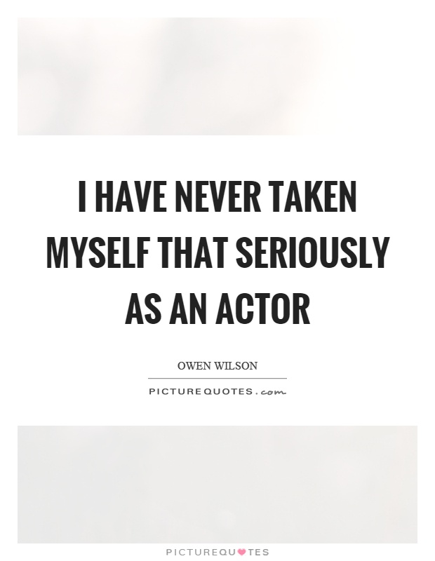 I have never taken myself that seriously as an actor Picture Quote #1
