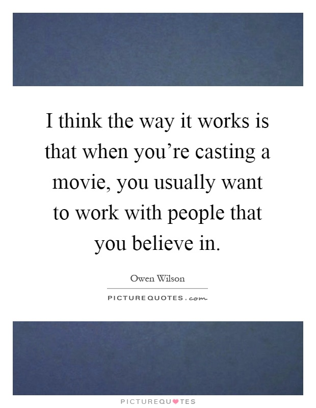 I think the way it works is that when you're casting a movie, you usually want to work with people that you believe in Picture Quote #1