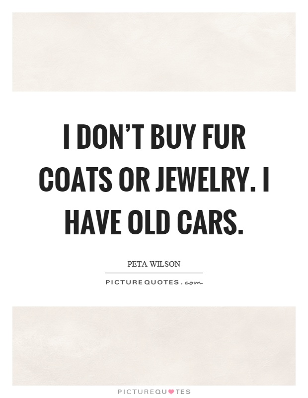I don't buy fur coats or jewelry. I have old cars Picture Quote #1