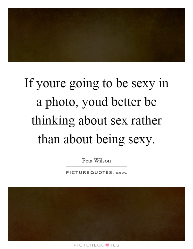 If youre going to be sexy in a photo, youd better be thinking about sex rather than about being sexy Picture Quote #1
