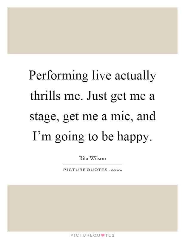 Performing live actually thrills me. Just get me a stage, get me a mic, and I'm going to be happy Picture Quote #1
