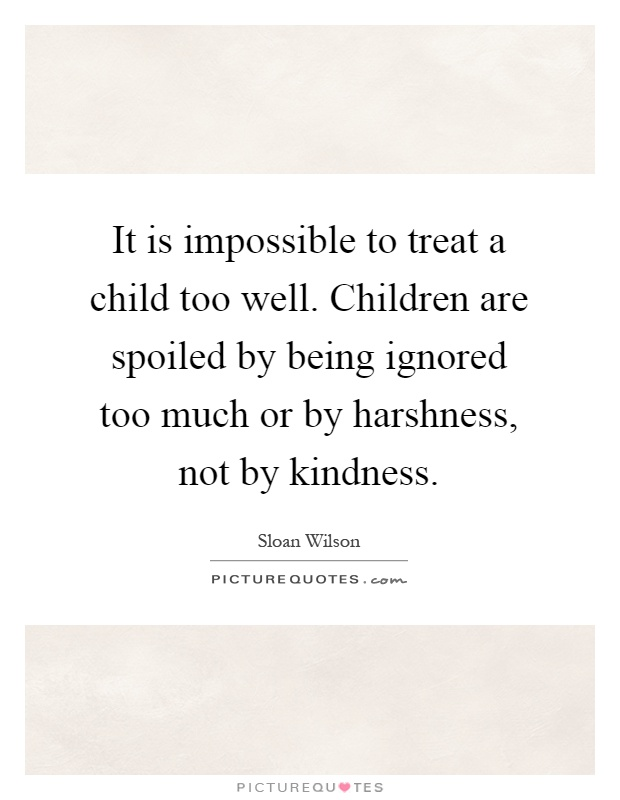 It is impossible to treat a child too well. Children are spoiled by being ignored too much or by harshness, not by kindness Picture Quote #1