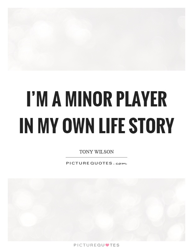 I'm a minor player in my own life story Picture Quote #1