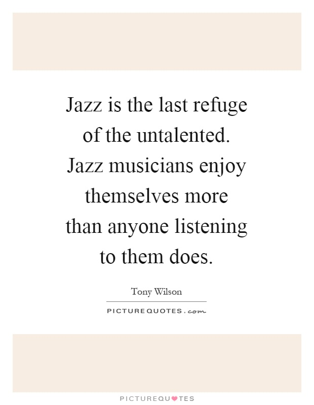 Jazz is the last refuge of the untalented. Jazz musicians enjoy themselves more than anyone listening to them does Picture Quote #1