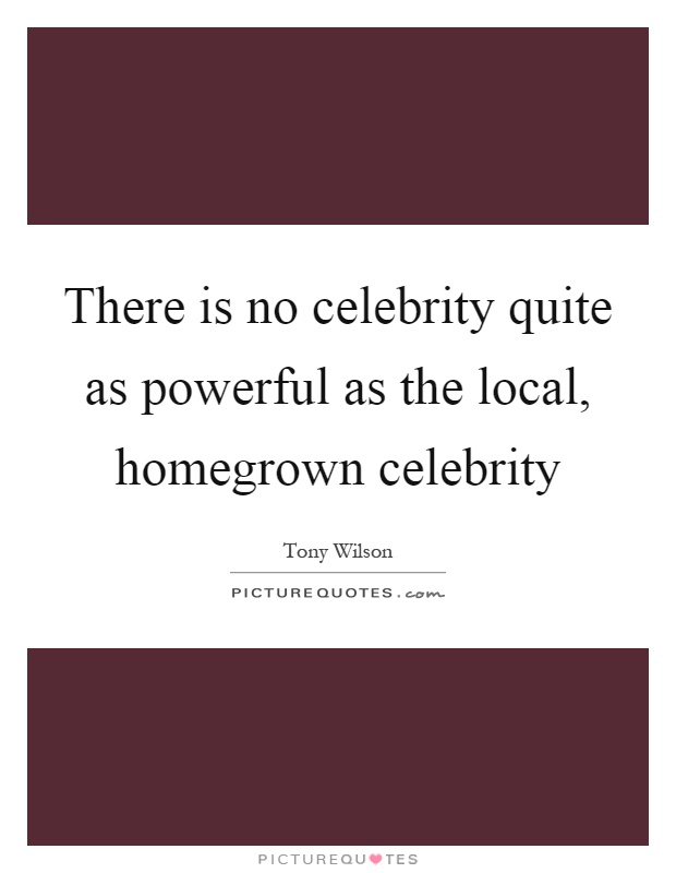 There is no celebrity quite as powerful as the local, homegrown celebrity Picture Quote #1