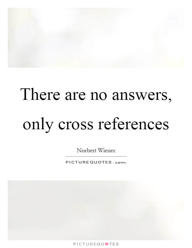 There are no answers, only cross references Picture Quote #1