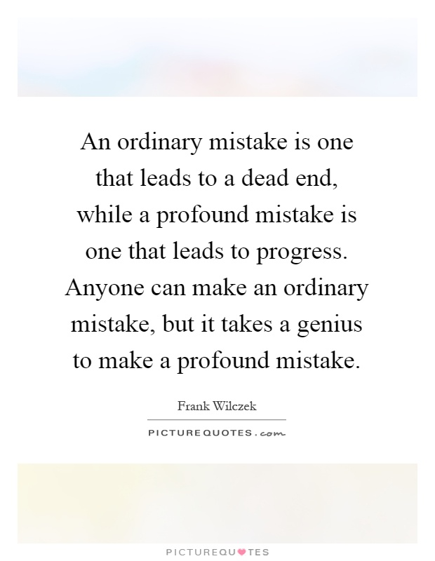 An ordinary mistake is one that leads to a dead end, while a profound mistake is one that leads to progress. Anyone can make an ordinary mistake, but it takes a genius to make a profound mistake Picture Quote #1