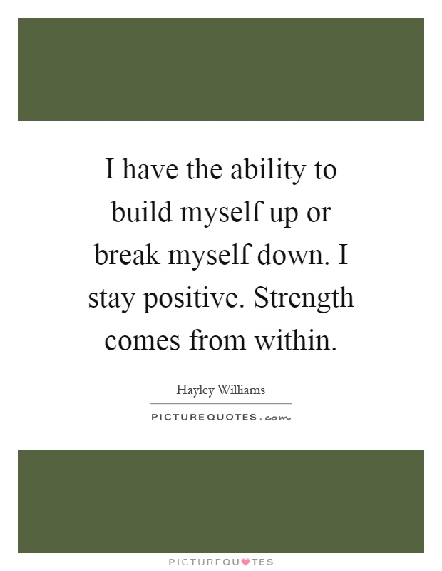 I have the ability to build myself up or break myself down. I stay positive. Strength comes from within Picture Quote #1