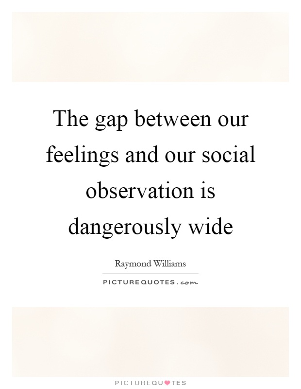The gap between our feelings and our social observation is dangerously wide Picture Quote #1