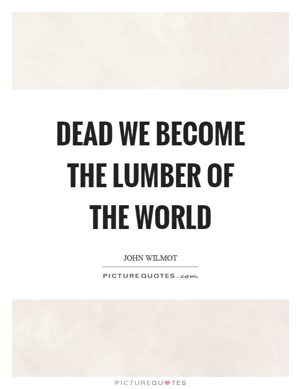 Dead we become the lumber of the world Picture Quote #1