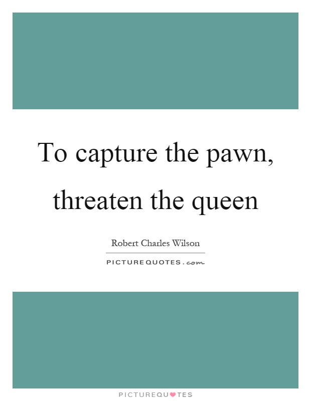 To capture the pawn, threaten the queen Picture Quote #1