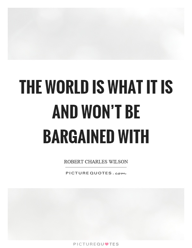The world is what it is and won't be bargained with Picture Quote #1