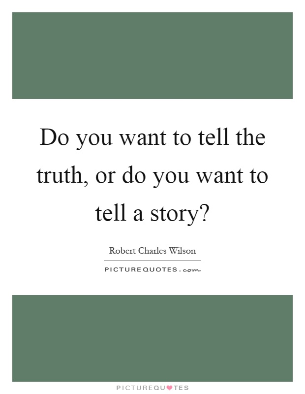 Do you want to tell the truth, or do you want to tell a story? Picture Quote #1
