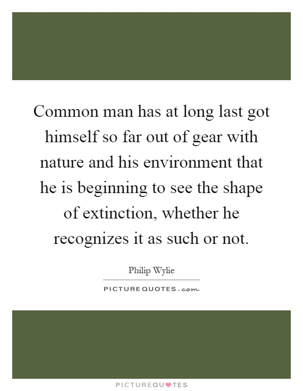Common man has at long last got himself so far out of gear with nature and his environment that he is beginning to see the shape of extinction, whether he recognizes it as such or not Picture Quote #1