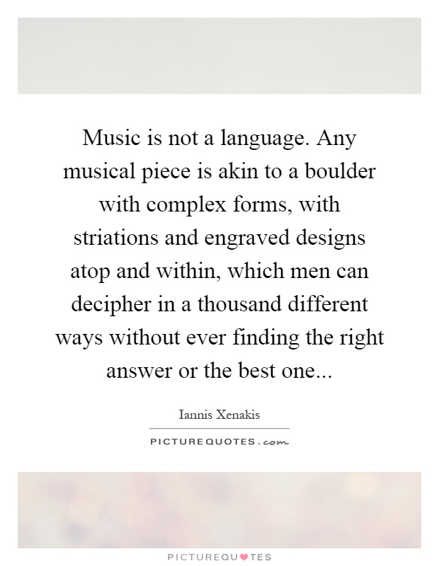 Music is not a language. Any musical piece is akin to a boulder with complex forms, with striations and engraved designs atop and within, which men can decipher in a thousand different ways without ever finding the right answer or the best one Picture Quote #1