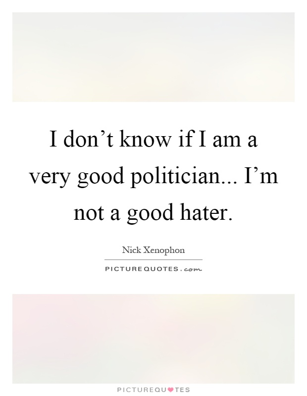 I don't know if I am a very good politician... I'm not a good hater Picture Quote #1