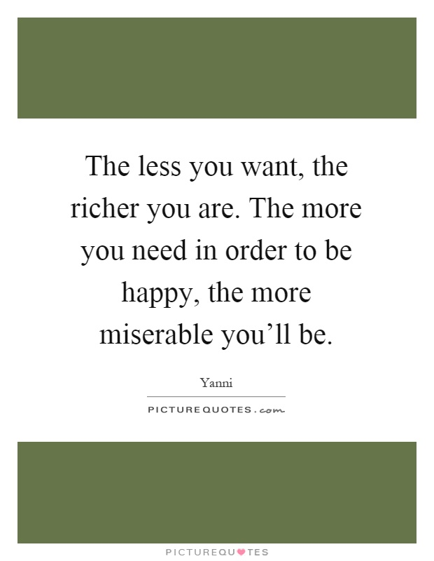 The less you want, the richer you are. The more you need in order to be happy, the more miserable you'll be Picture Quote #1