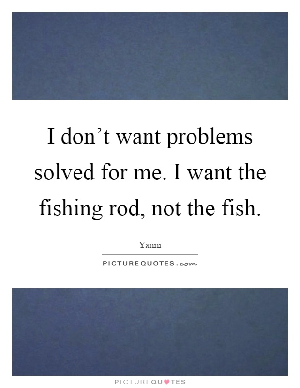 I don't want problems solved for me. I want the fishing rod, not the fish Picture Quote #1
