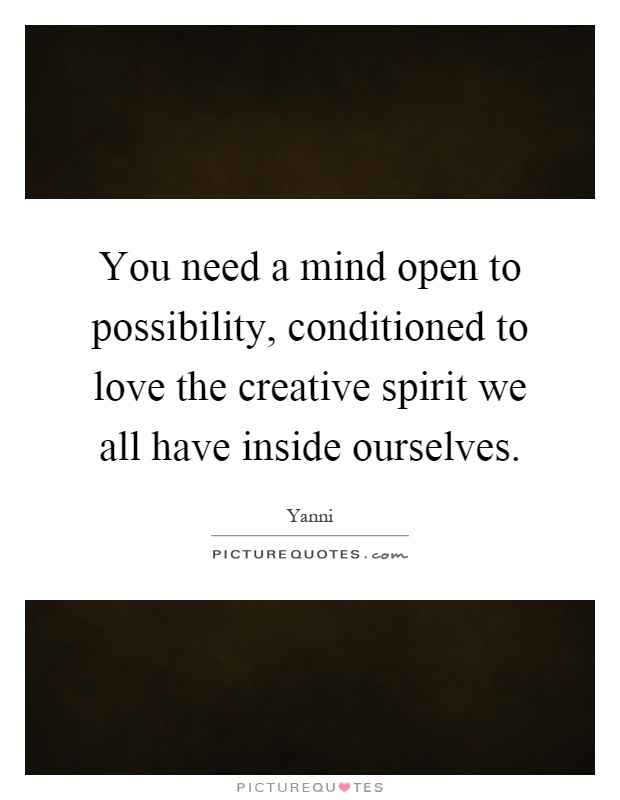 You need a mind open to possibility, conditioned to love the creative spirit we all have inside ourselves Picture Quote #1