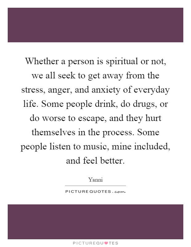 Whether a person is spiritual or not, we all seek to get away from the stress, anger, and anxiety of everyday life. Some people drink, do drugs, or do worse to escape, and they hurt themselves in the process. Some people listen to music, mine included, and feel better Picture Quote #1