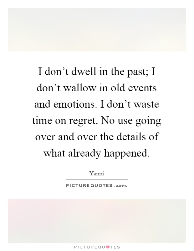 I don't dwell in the past; I don't wallow in old events and emotions. I don't waste time on regret. No use going over and over the details of what already happened Picture Quote #1