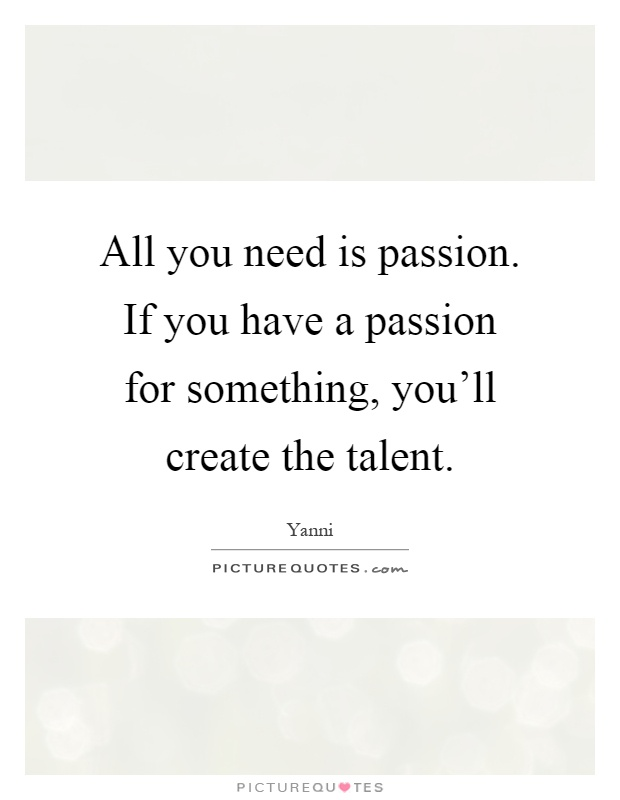 All you need is passion. If you have a passion for something, you'll create the talent Picture Quote #1