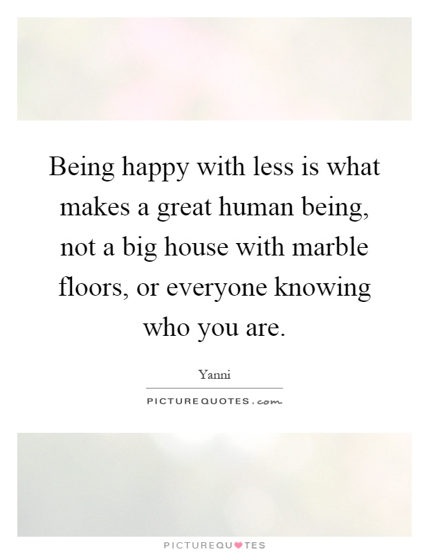 Being happy with less is what makes a great human being, not a big house with marble floors, or everyone knowing who you are Picture Quote #1