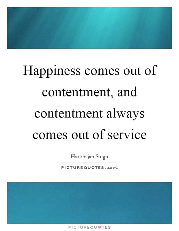 Happiness comes out of contentment, and contentment always comes out of service Picture Quote #1
