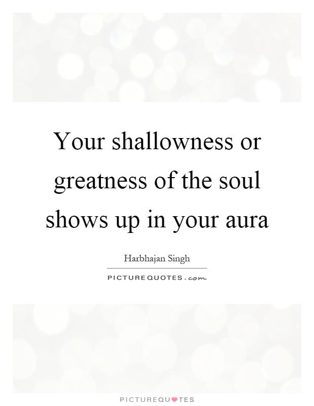 Your shallowness or greatness of the soul shows up in your aura Picture Quote #1