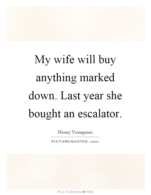 My wife will buy anything marked down. Last year she bought an escalator Picture Quote #1