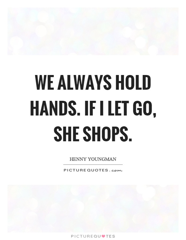 We always hold hands. If I let go, she shops Picture Quote #1