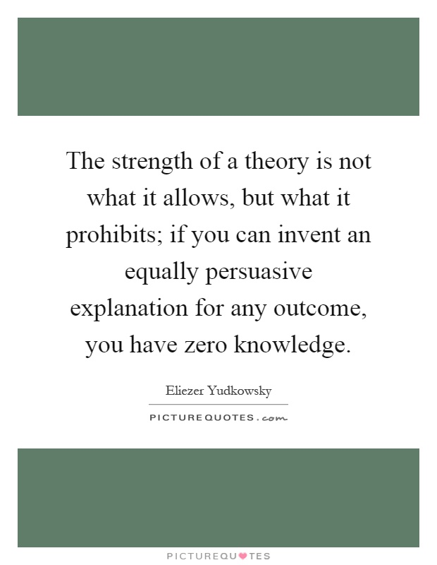 The strength of a theory is not what it allows, but what it prohibits; if you can invent an equally persuasive explanation for any outcome, you have zero knowledge Picture Quote #1