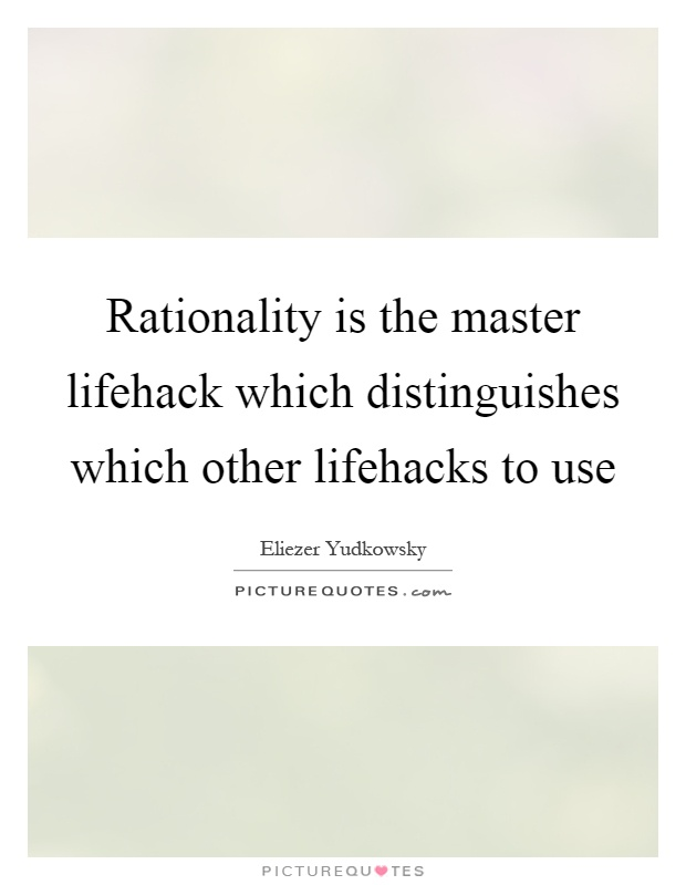 Rationality is the master lifehack which distinguishes which other lifehacks to use Picture Quote #1