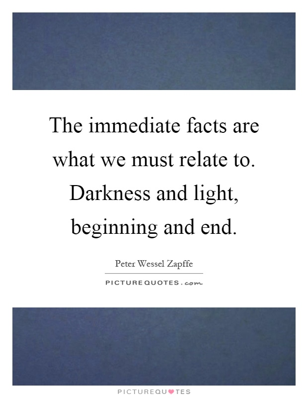 The immediate facts are what we must relate to. Darkness and light, beginning and end Picture Quote #1