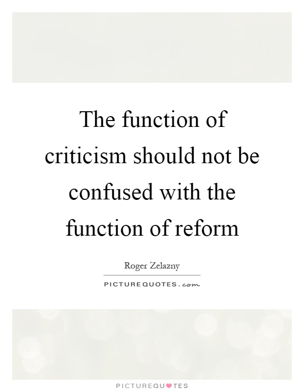 The function of criticism should not be confused with the function of reform Picture Quote #1