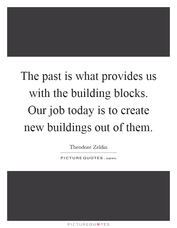 The past is what provides us with the building blocks. Our job today is to create new buildings out of them Picture Quote #1