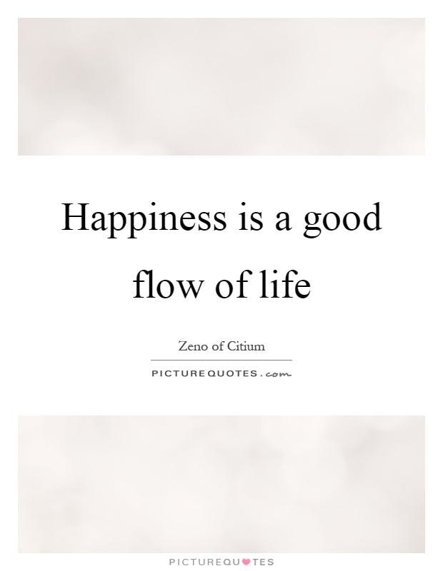 Happiness is a good flow of life Picture Quote #1
