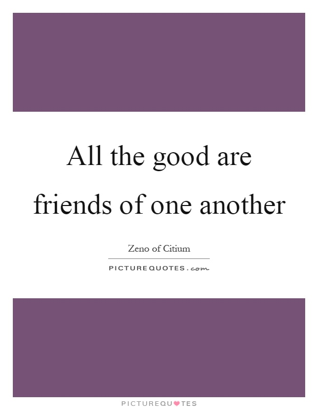 All the good are friends of one another Picture Quote #1