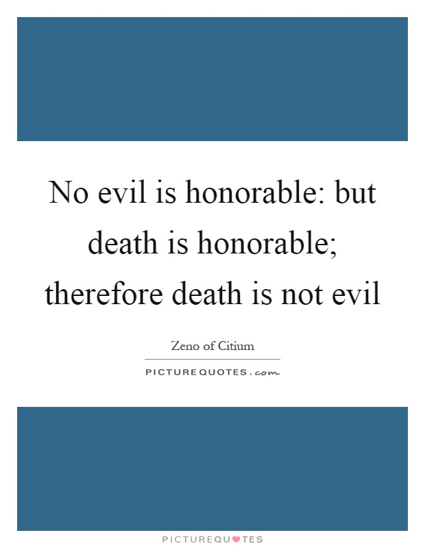 No evil is honorable: but death is honorable; therefore death is not evil Picture Quote #1