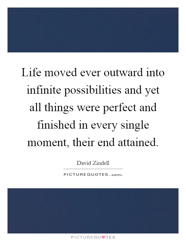 Life moved ever outward into infinite possibilities and yet all things were perfect and finished in every single moment, their end attained Picture Quote #1
