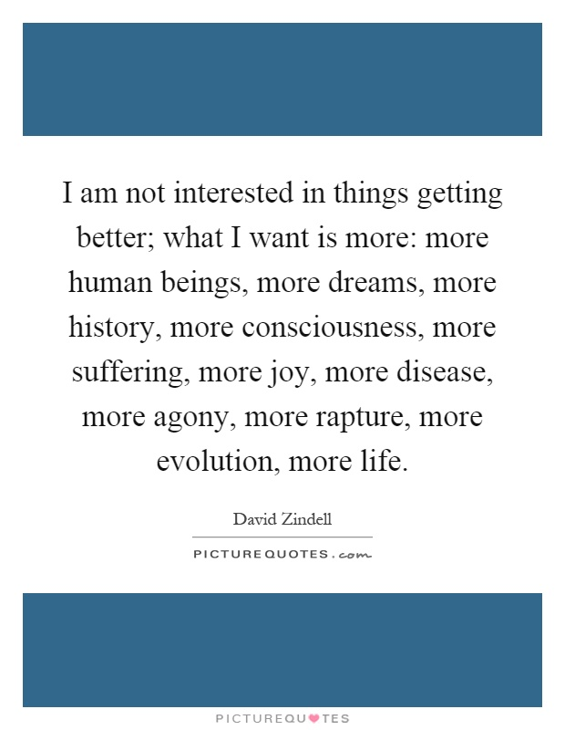 I am not interested in things getting better; what I want is more: more human beings, more dreams, more history, more consciousness, more suffering, more joy, more disease, more agony, more rapture, more evolution, more life Picture Quote #1