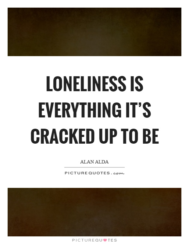 Loneliness is everything it's cracked up to be Picture Quote #1