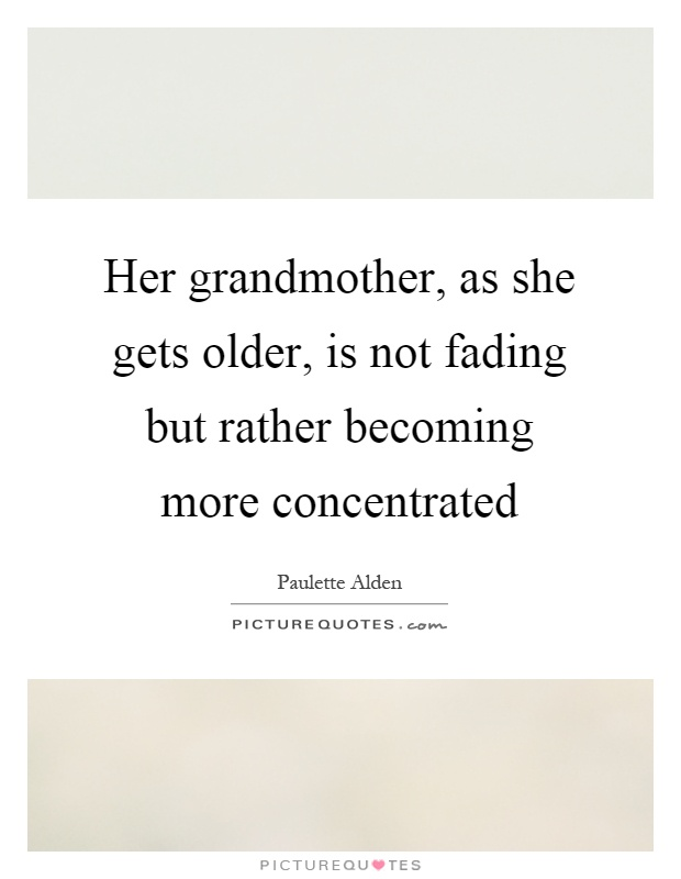 Her grandmother, as she gets older, is not fading but rather becoming more concentrated Picture Quote #1