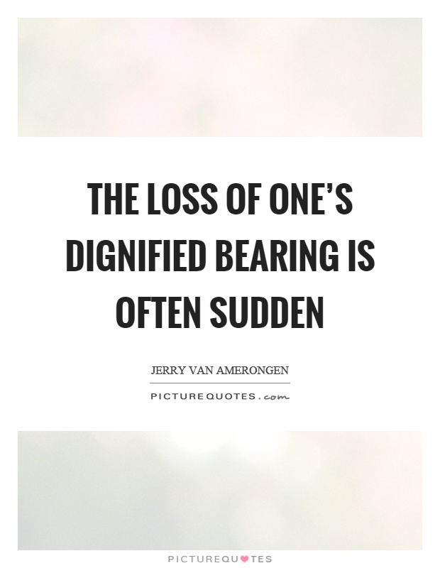 The loss of one's dignified bearing is often sudden Picture Quote #1
