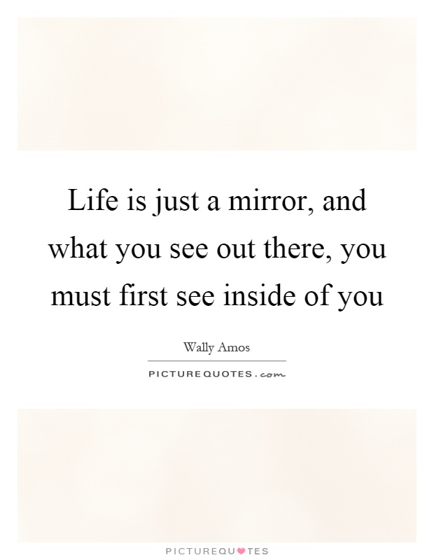 Life is just a mirror, and what you see out there, you must first see inside of you Picture Quote #1